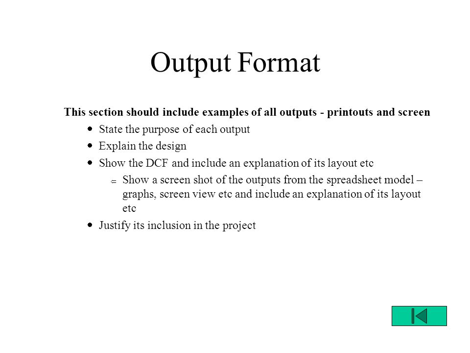 Output Format This section should include examples of all outputs - printouts and screen  State the purpose of each output  Explain the design  Show the DCF and include an explanation of its layout etc  Show a screen shot of the outputs from the spreadsheet model – graphs, screen view etc and include an explanation of its layout etc  Justify its inclusion in the project