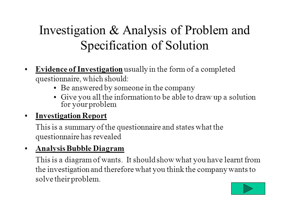 Investigation & Analysis of Problem and Specification of Solution Evidence of Investigation usually in the form of a completed questionnaire, which should: Be answered by someone in the company Give you all the information to be able to draw up a solution for your problem Investigation Report This is a summary of the questionnaire and states what the questionnaire has revealed Analysis Bubble Diagram This is a diagram of wants.