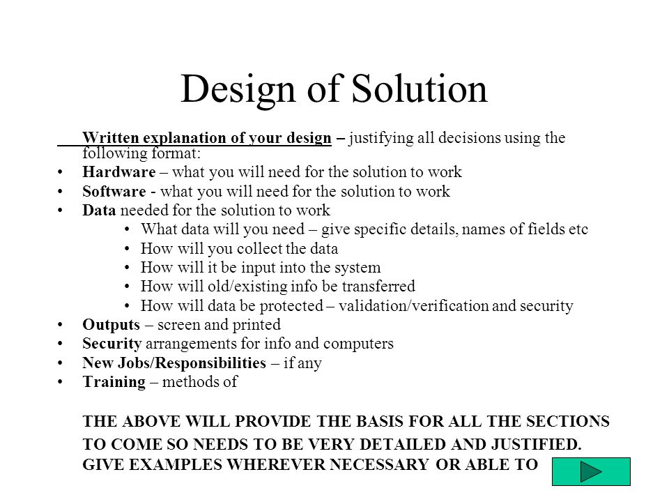 Design of Solution Written explanation of your design – justifying all decisions using the following format: Hardware – what you will need for the solution to work Software - what you will need for the solution to work Data needed for the solution to work What data will you need – give specific details, names of fields etc How will you collect the data How will it be input into the system How will old/existing info be transferred How will data be protected – validation/verification and security Outputs – screen and printed Security arrangements for info and computers New Jobs/Responsibilities – if any Training – methods of THE ABOVE WILL PROVIDE THE BASIS FOR ALL THE SECTIONS TO COME SO NEEDS TO BE VERY DETAILED AND JUSTIFIED.
