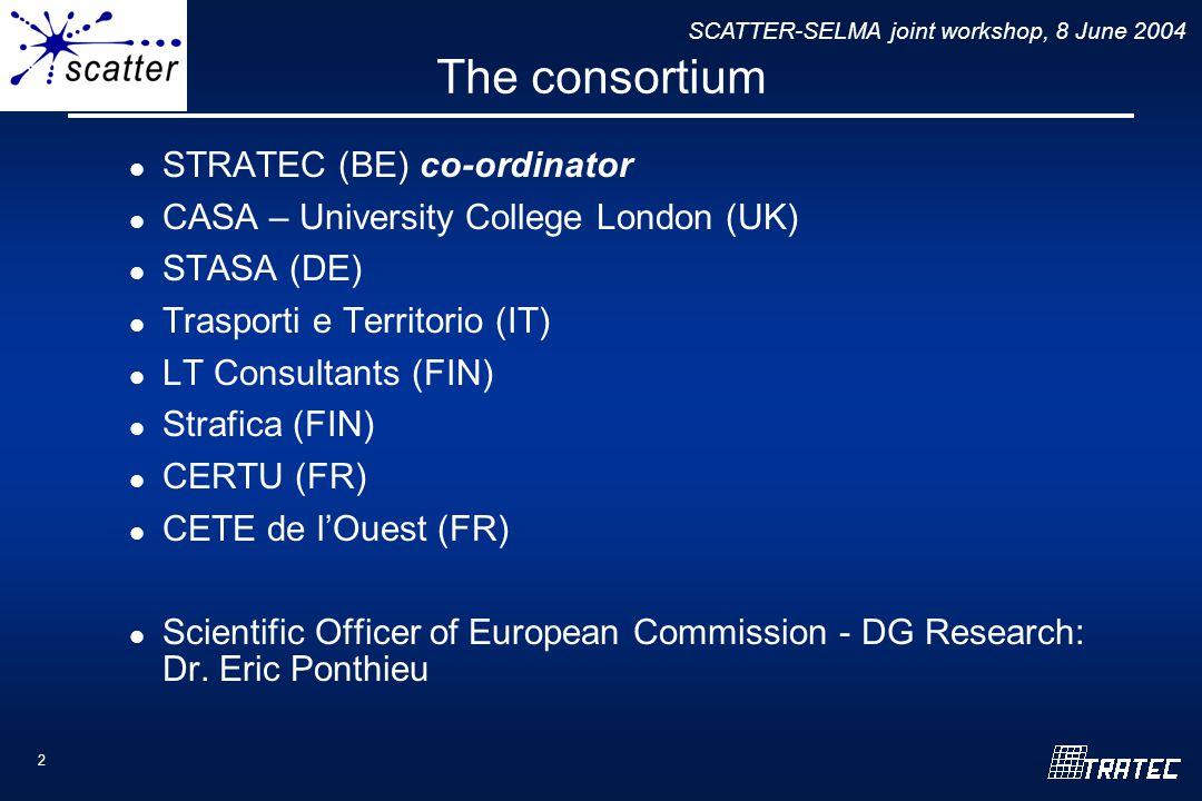 SCATTER-SELMA joint workshop, 8 June 2004 2 The consortium STRATEC (BE) co-ordinator CASA – University College London (UK) STASA (DE) Trasporti e Territorio (IT) LT Consultants (FIN) Strafica (FIN) CERTU (FR) CETE de l'Ouest (FR) Scientific Officer of European Commission - DG Research: Dr.