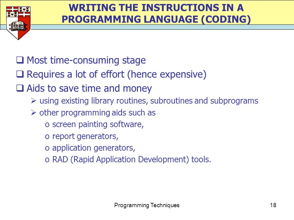 Programming Techniques18 WRITING THE INSTRUCTIONS IN A PROGRAMMING LANGUAGE (CODING)  Most time-consuming stage  Requires a lot of effort (hence expensive)  Aids to save time and money  using existing library routines, subroutines and subprograms  other programming aids such as oscreen painting software, oreport generators, oapplication generators, oRAD (Rapid Application Development) tools.
