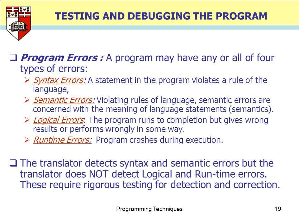 Programming Techniques19 TESTING AND DEBUGGING THE PROGRAM  Program Errors : A program may have any or all of four types of errors:  Syntax Errors: