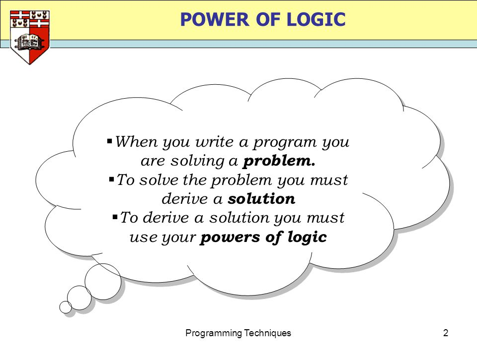 Programming Techniques2  When you write a program you are solving a problem.  To solve the problem you must derive a solution  To derive a solution
