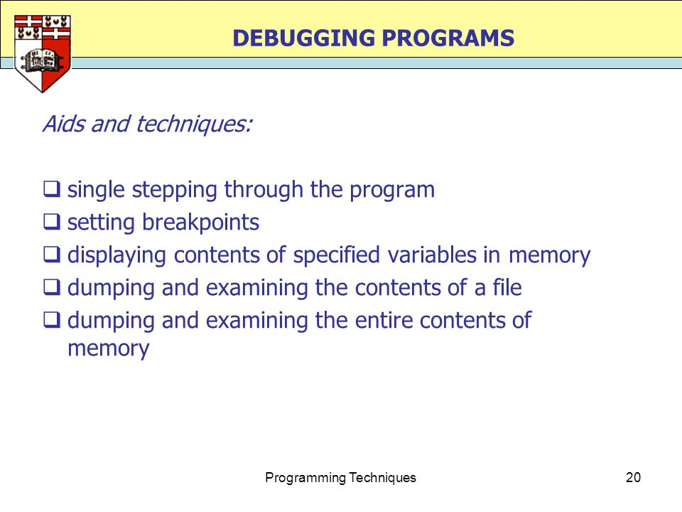 Programming Techniques20 DEBUGGING PROGRAMS Aids and techniques:  single stepping through the program  setting breakpoints  displaying contents of specified variables in memory  dumping and examining the contents of a file  dumping and examining the entire contents of memory