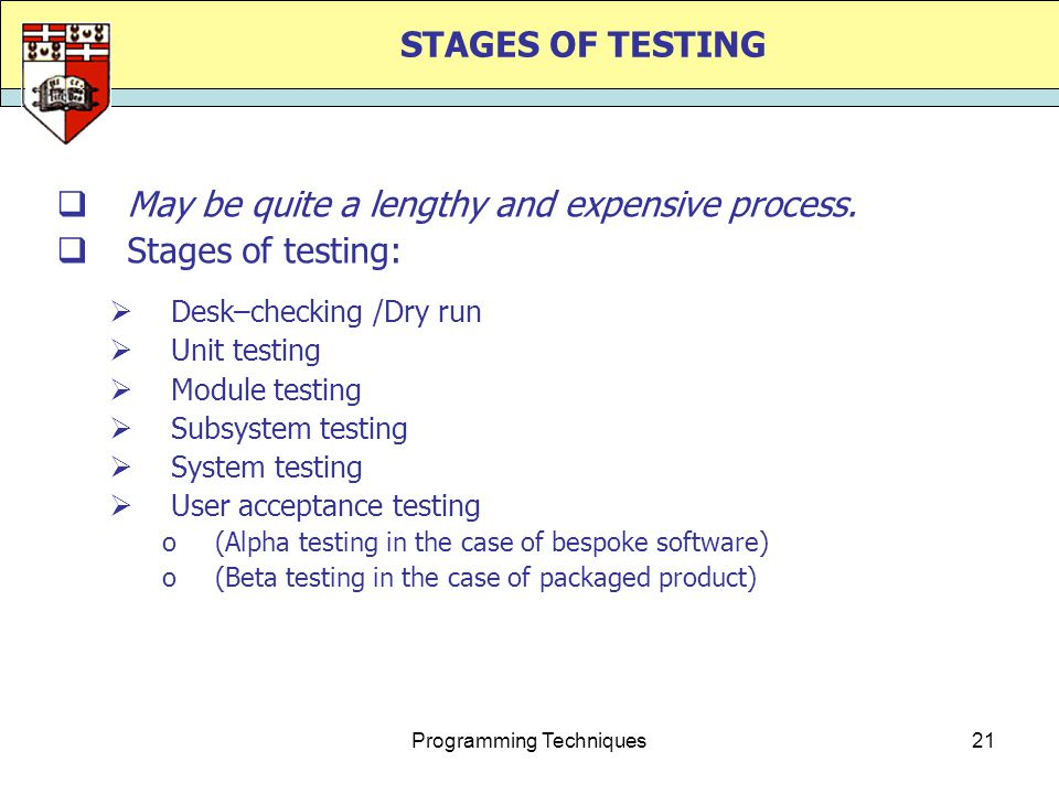 Programming Techniques21 STAGES OF TESTING  May be quite a lengthy and expensive process.