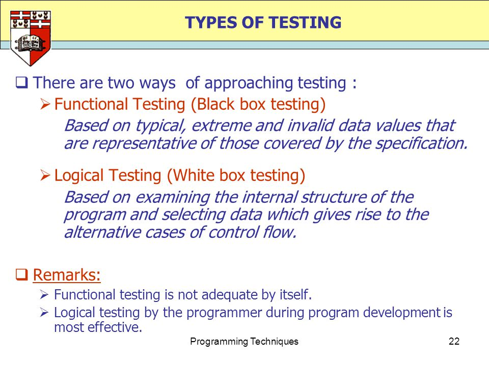 Programming Techniques22 TYPES OF TESTING  There are two ways of approaching testing :  Functional Testing (Black box testing) Based on typical, extreme and invalid data values that are representative of those covered by the specification.