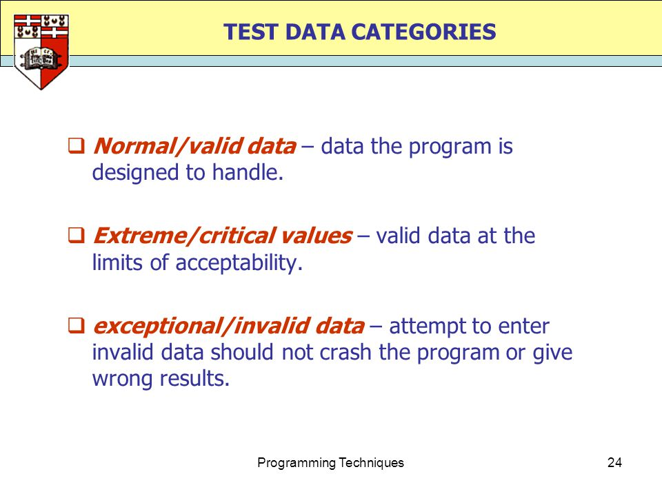 Programming Techniques24 TEST DATA CATEGORIES  Normal/valid data – data the program is designed to handle.  Extreme/critical values – valid data at