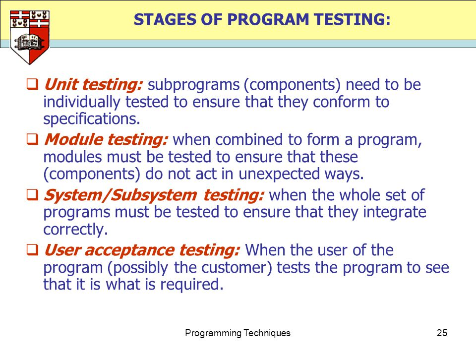 Programming Techniques25 STAGES OF PROGRAM TESTING:  Unit testing: subprograms (components) need to be individually tested to ensure that they confor