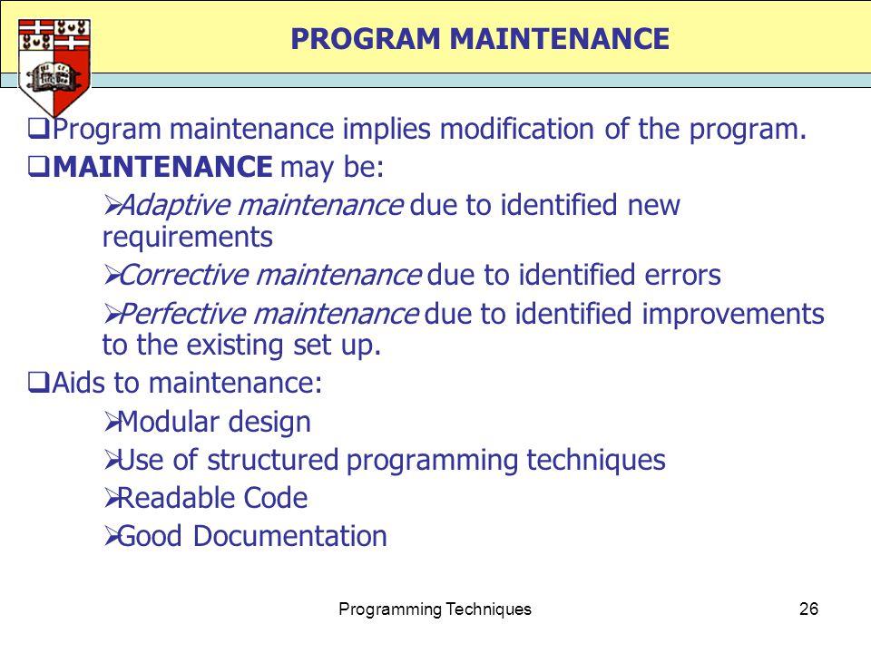 Programming Techniques26 PROGRAM MAINTENANCE  Program maintenance implies modification of the program.