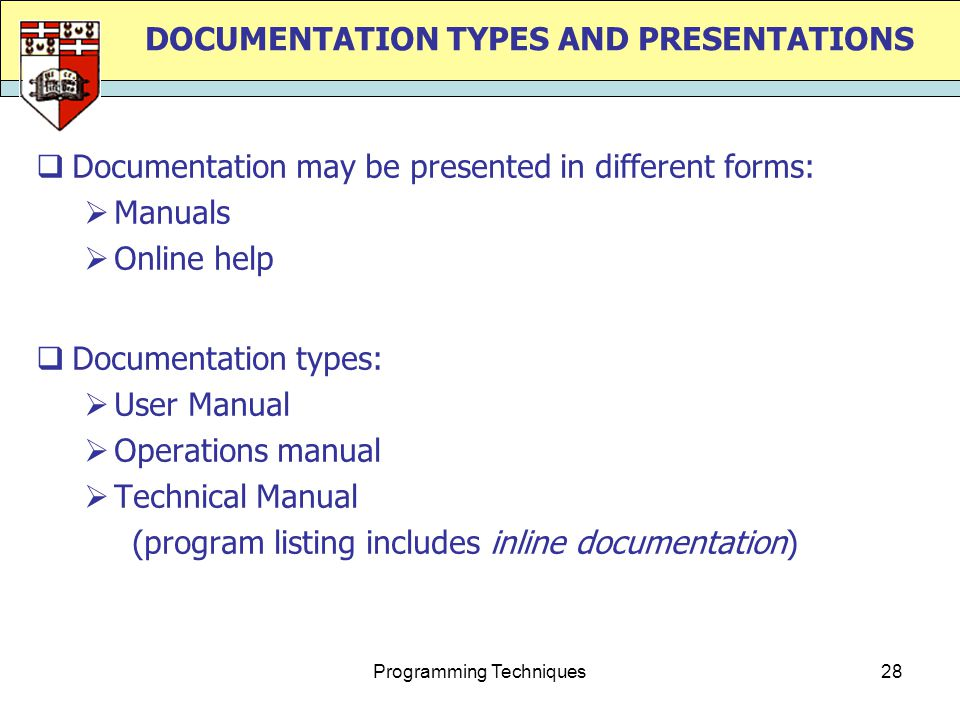 Programming Techniques28 DOCUMENTATION TYPES AND PRESENTATIONS  Documentation may be presented in different forms:  Manuals  Online help  Documentation types:  User Manual  Operations manual  Technical Manual (program listing includes inline documentation)
