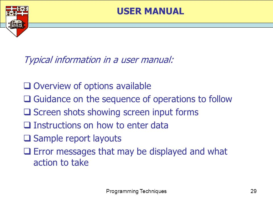 Programming Techniques29 USER MANUAL Typical information in a user manual:  Overview of options available  Guidance on the sequence of operations to follow  Screen shots showing screen input forms  Instructions on how to enter data  Sample report layouts  Error messages that may be displayed and what action to take