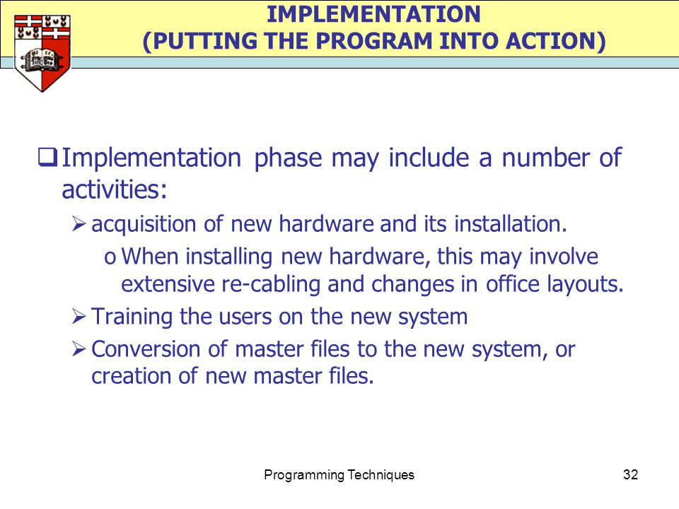 Programming Techniques32 IMPLEMENTATION (PUTTING THE PROGRAM INTO ACTION)  Implementation phase may include a number of activities:  acquisition of new hardware and its installation.
