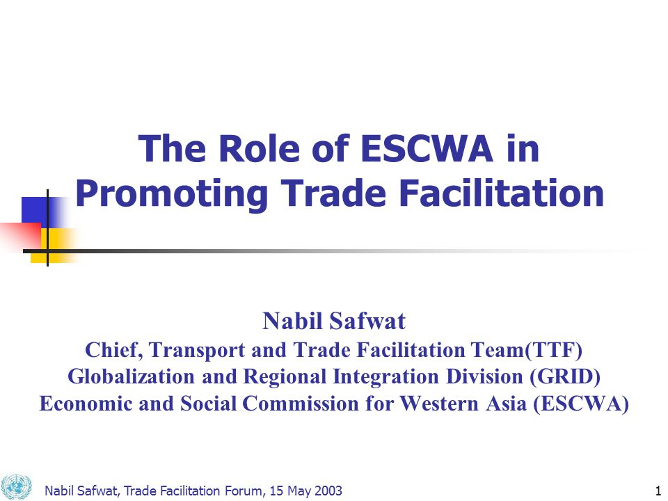 Nabil Safwat, Trade Facilitation Forum, 15 May 20031 The Role of ESCWA in Promoting Trade Facilitation Nabil Safwat Chief, Transport and Trade Facilitation Team(TTF) Globalization and Regional Integration Division (GRID) Economic and Social Commission for Western Asia (ESCWA)