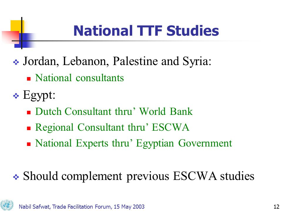 Nabil Safwat, Trade Facilitation Forum, 15 May 200312 National TTF Studies  Jordan, Lebanon, Palestine and Syria: National consultants  Egypt: Dutch Consultant thru' World Bank Regional Consultant thru' ESCWA National Experts thru' Egyptian Government  Should complement previous ESCWA studies