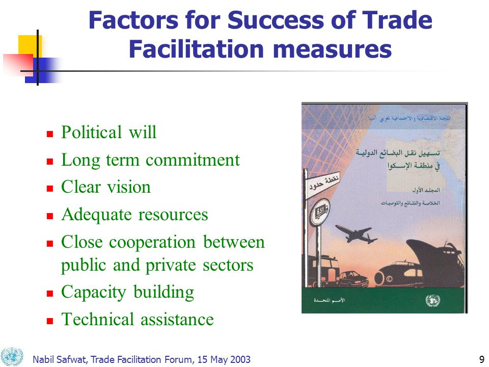 Nabil Safwat, Trade Facilitation Forum, 15 May 20039 Factors for Success of Trade Facilitation measures Political will Long term commitment Clear vision Adequate resources Close cooperation between public and private sectors Capacity building Technical assistance