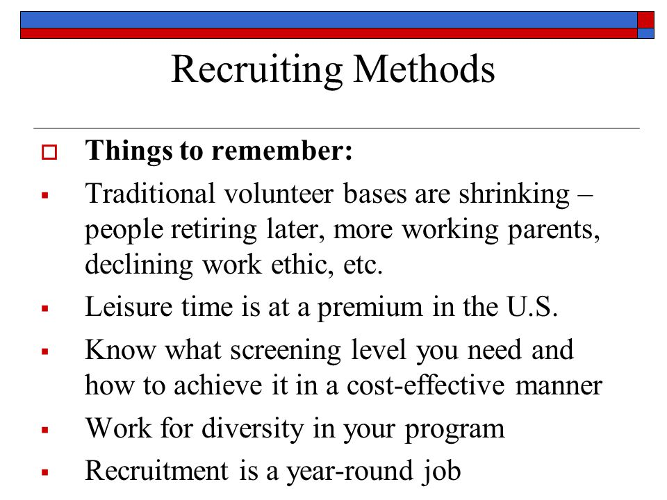 Recruiting Methods  Things to remember:  Traditional volunteer bases are shrinking – people retiring later, more working parents, declining work ethic, etc.