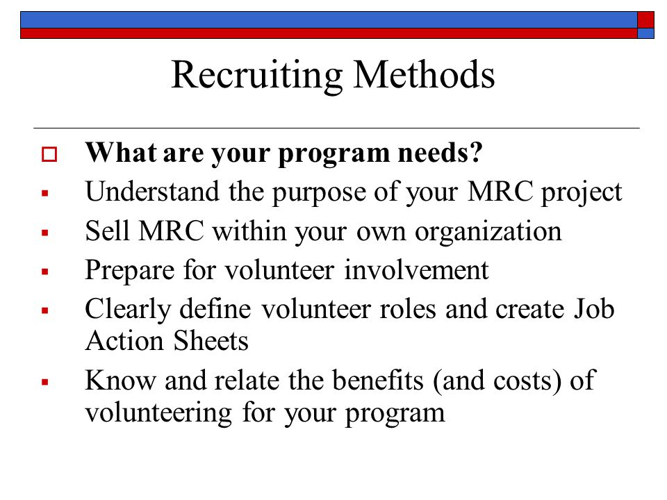 Volunteer Utilization  Consider any additional training required when making job assignments – the less the better; job roles can be changed, periodically, as the volunteer's training accumulates  Offer modular advanced training to all volunteers on a regular basis, as possible or available; and keep them aware of any and all available internet or web-based training