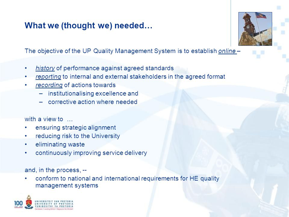 3 What we (thought we) needed… The objective of the UP Quality Management System is to establish online – history of performance against agreed standards reporting to internal and external stakeholders in the agreed format recording of actions towards –institutionalising excellence and –corrective action where needed with a view to … ensuring strategic alignment reducing risk to the University eliminating waste continuously improving service delivery and, in the process, -- conform to national and international requirements for HE quality management systems