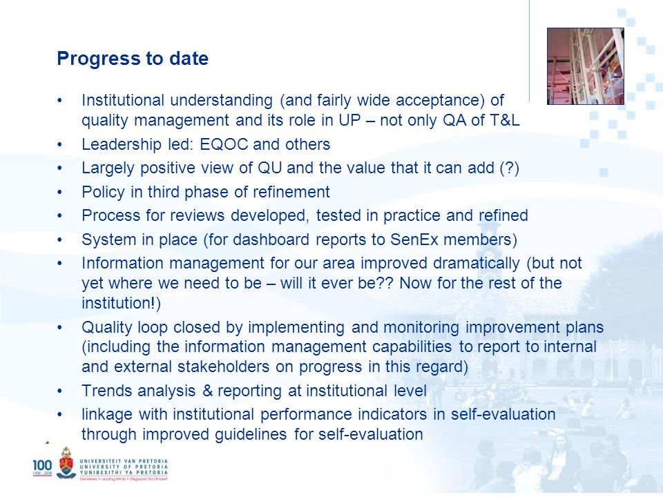 5 Progress to date Institutional understanding (and fairly wide acceptance) of quality management and its role in UP – not only QA of T&L Leadership led: EQOC and others Largely positive view of QU and the value that it can add ( ) Policy in third phase of refinement Process for reviews developed, tested in practice and refined System in place (for dashboard reports to SenEx members) Information management for our area improved dramatically (but not yet where we need to be – will it ever be .