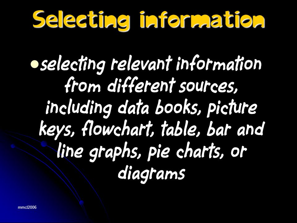 mmcl2006 selecting relevant information from different sources, including data books, picture keys, flowchart, table, bar and line graphs, pie charts, or diagrams Selecting information