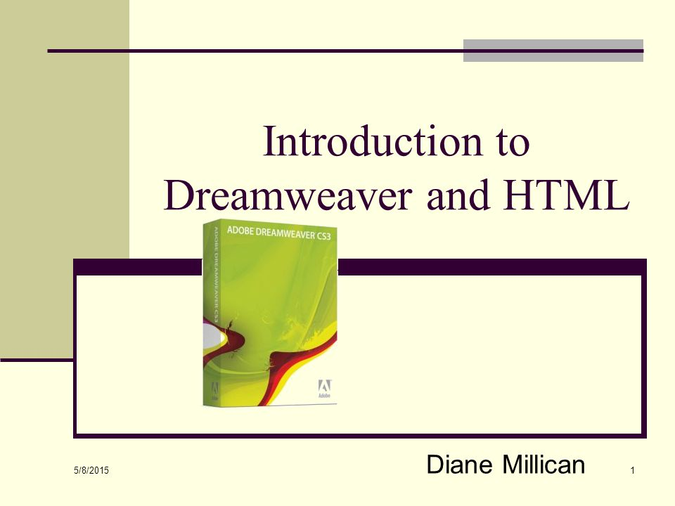 5/8/2015 1 Introduction to Dreamweaver and HTML Diane Millican