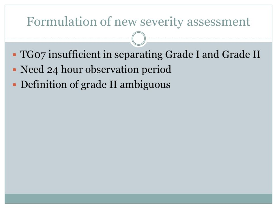 Formulation of new severity assessment TG07 insufficient in separating Grade I and Grade II Need 24 hour observation period Definition of grade II amb