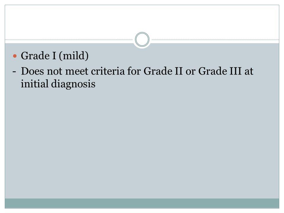 Grade I (mild) -Does not meet criteria for Grade II or Grade III at initial diagnosis