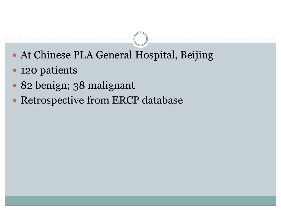 At Chinese PLA General Hospital, Beijing 120 patients 82 benign; 38 malignant Retrospective from ERCP database
