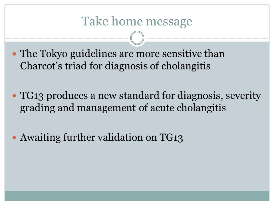 Take home message The Tokyo guidelines are more sensitive than Charcot's triad for diagnosis of cholangitis TG13 produces a new standard for diagnosis