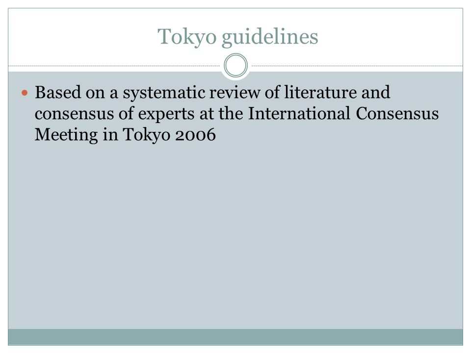 Tokyo guidelines Based on a systematic review of literature and consensus of experts at the International Consensus Meeting in Tokyo 2006