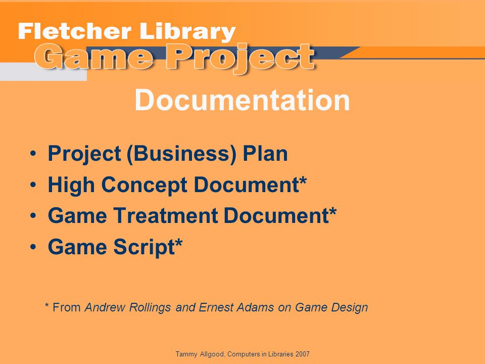 Tammy Allgood, Computers in Libraries 2007 Documentation Project (Business) Plan High Concept Document* Game Treatment Document* Game Script* * From Andrew Rollings and Ernest Adams on Game Design