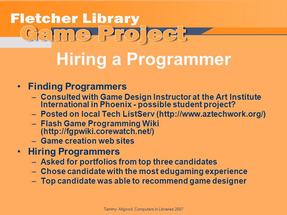 Tammy Allgood, Computers in Libraries 2007 Hiring a Programmer Finding Programmers –Consulted with Game Design Instructor at the Art Institute International in Phoenix - possible student project.