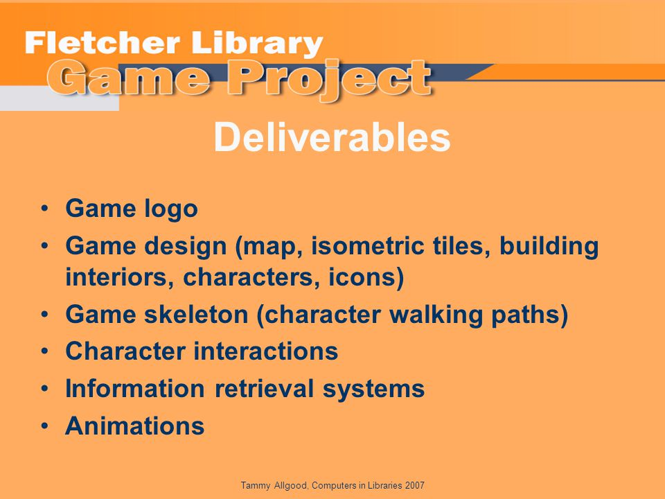 Tammy Allgood, Computers in Libraries 2007 Deliverables Game logo Game design (map, isometric tiles, building interiors, characters, icons) Game skeleton (character walking paths) Character interactions Information retrieval systems Animations