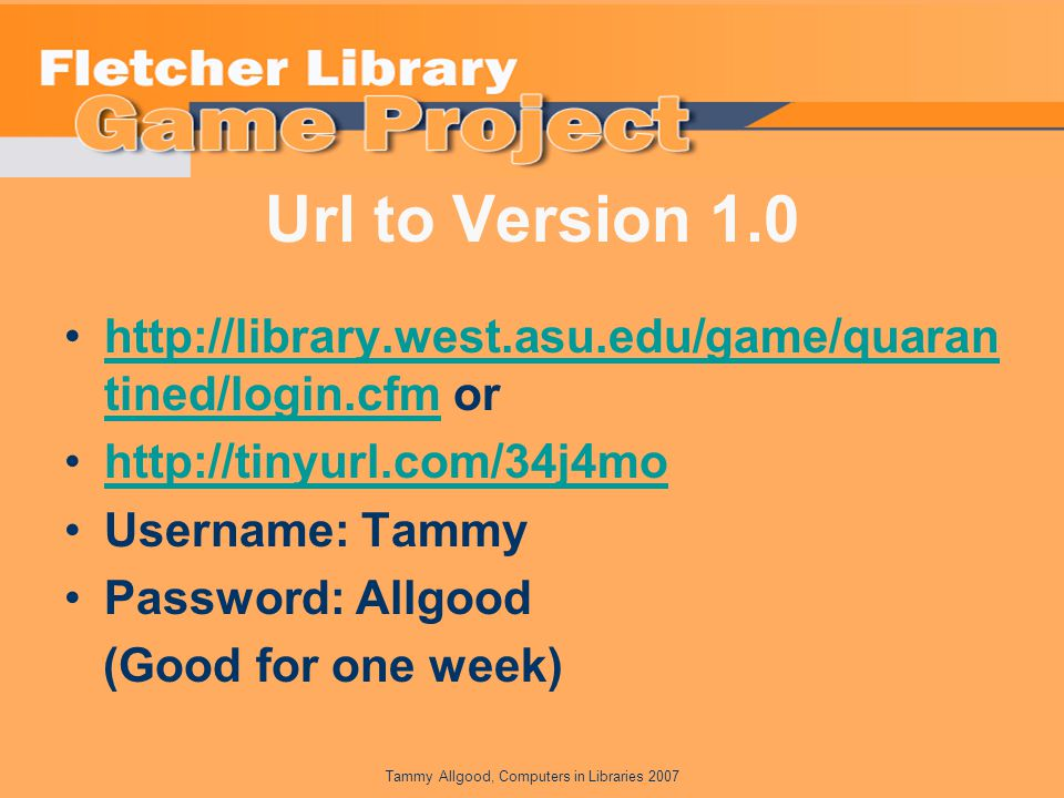 Url to Version 1.0 http://library.west.asu.edu/game/quaran tined/login.cfm orhttp://library.west.asu.edu/game/quaran tined/login.cfm http://tinyurl.com/34j4mo Username: Tammy Password: Allgood (Good for one week)