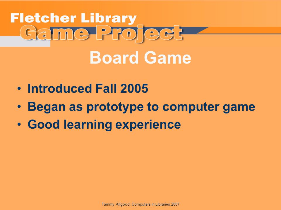 Tammy Allgood, Computers in Libraries 2007 Board Game Introduced Fall 2005 Began as prototype to computer game Good learning experience