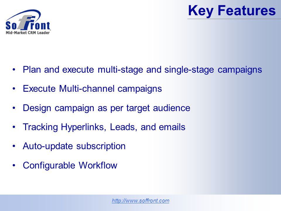 Capture and assign leads automatically Execute targeted and personalized campaigns Identify cross-sell and up-sell opportunities Improve response rates and enhance customer retention Measure campaign response Measure your marketing ROI Robust campaign management http://www.soffront.com Key Benefits