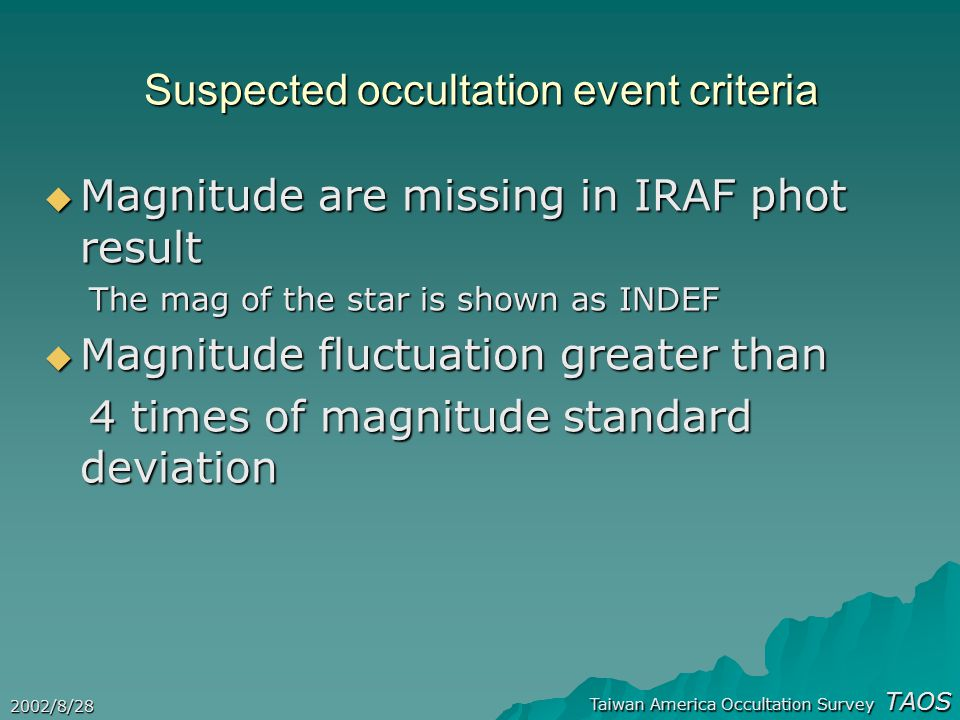 Taiwan America Occultation Survey TAOS 2002/8/28 Suspected occultation event criteria  Magnitude are missing in IRAF phot result The mag of the star is shown as INDEF The mag of the star is shown as INDEF  Magnitude fluctuation greater than 4 times of magnitude standard deviation 4 times of magnitude standard deviation
