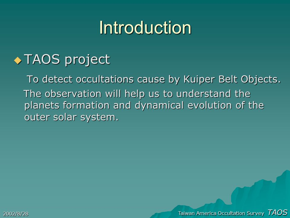Taiwan America Occultation Survey TAOS 2002/8/28 Introduction  TAOS project To detect occultations cause by Kuiper Belt Objects.