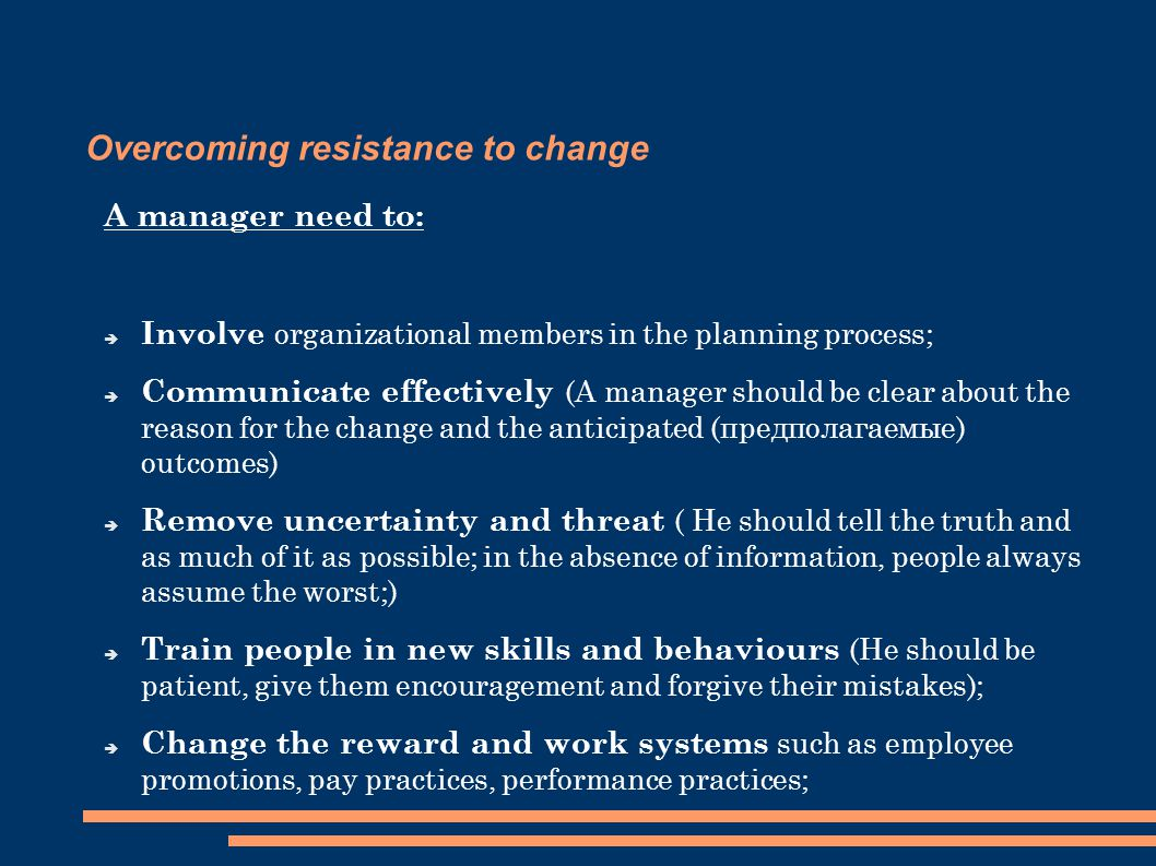 Overcoming resistance to change A manager need to:  Involve organizational members in the planning process;  Communicate effectively (A manager should be clear about the reason for the change and the anticipated (предполагаемые) outcomes)  Remove uncertainty and threat ( He should tell the truth and as much of it as possible; in the absence of information, people always assume the worst;)  Train people in new skills and behaviours (He should be patient, give them encouragement and forgive their mistakes);  Change the reward and work systems such as employee promotions, pay practices, performance practices;