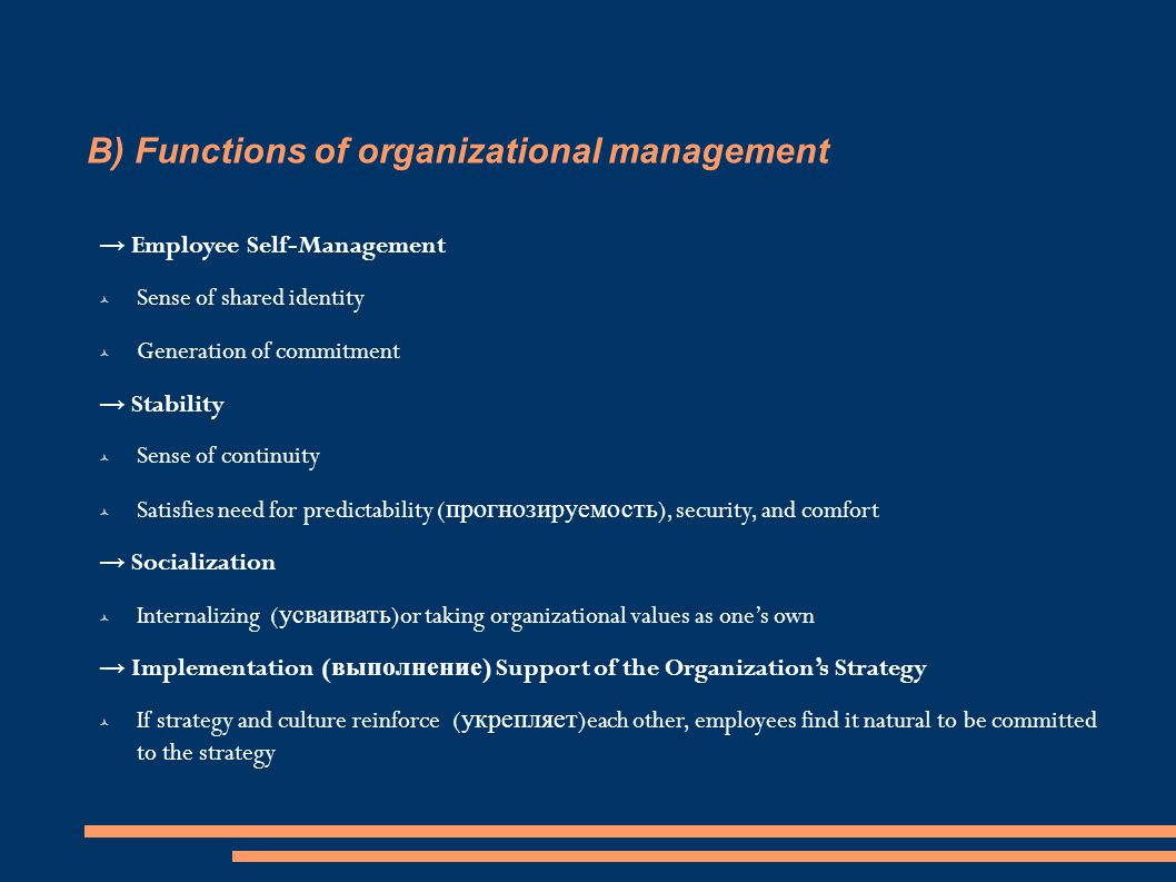 B) Functions of organizational management → Employee Self-Management  Sense of shared identity  Generation of commitment → Stability  Sense of continuity  Satisfies need for predictability ( прогнозируемость ), security, and comfort → Socialization  Internalizing ( усваивать )or taking organizational values as one's own → Implementation ( выполнение ) Support of the Organization's Strategy  If strategy and culture reinforce ( укрепляет )each other, employees find it natural to be committed to the strategy