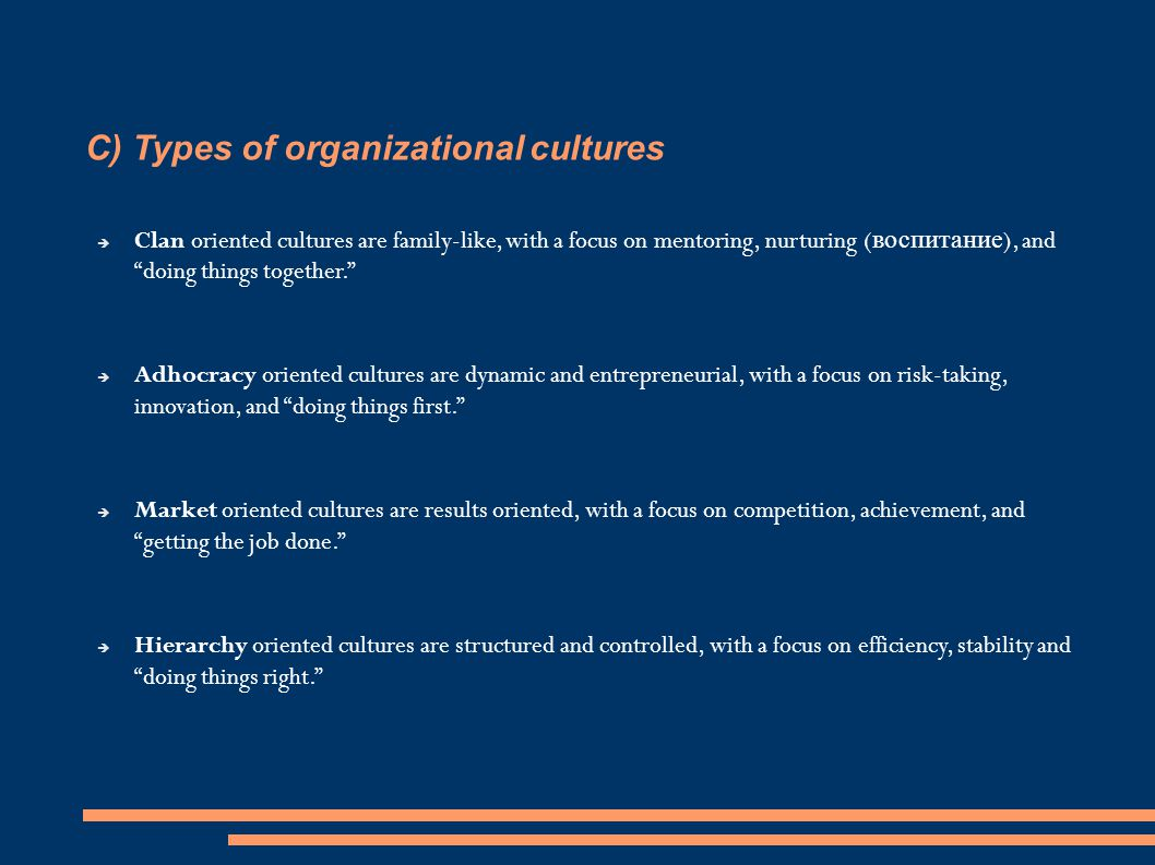  Clan oriented cultures are family-like, with a focus on mentoring, nurturing ( воспитание ), and doing things together.  Adhocracy oriented cultures are dynamic and entrepreneurial, with a focus on risk-taking, innovation, and doing things first.  Market oriented cultures are results oriented, with a focus on competition, achievement, and getting the job done.  Hierarchy oriented cultures are structured and controlled, with a focus on efficiency, stability and doing things right.