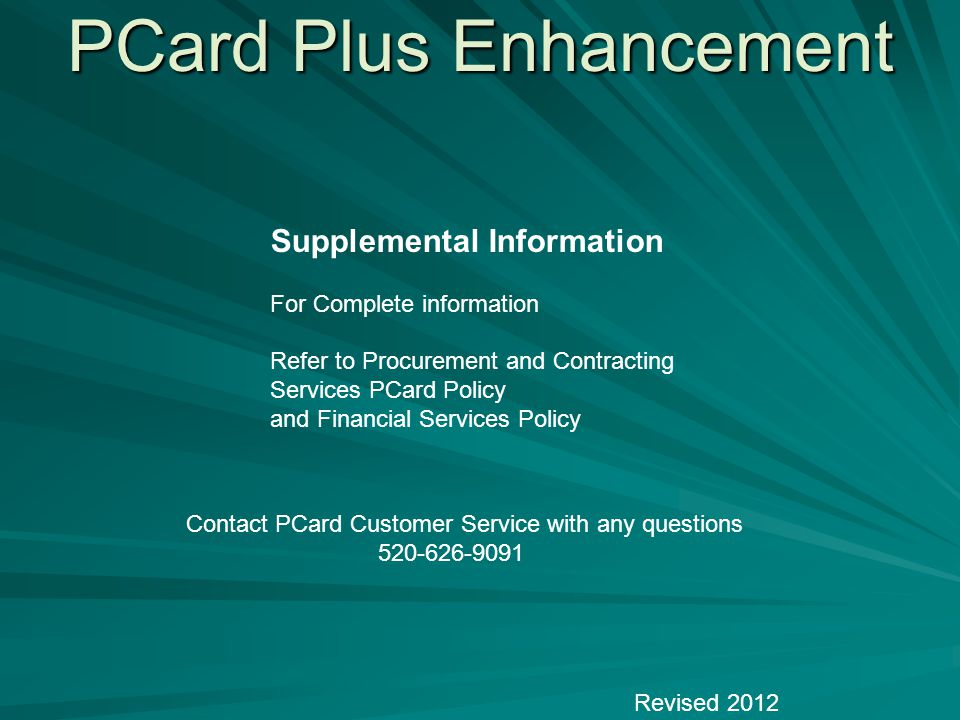 PCard Plus Enhancement Revised 2012 Supplemental Information For Complete information Refer to Procurement and Contracting Services PCard Policy and Financial Services Policy Contact PCard Customer Service with any questions 520-626-9091