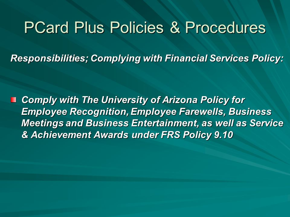 PCard Plus Policies & Procedures Responsibilities; Complying with Financial Services Policy: Comply with The University of Arizona Policy for Employee Recognition, Employee Farewells, Business Meetings and Business Entertainment, as well as Service & Achievement Awards under FRS Policy 9.10
