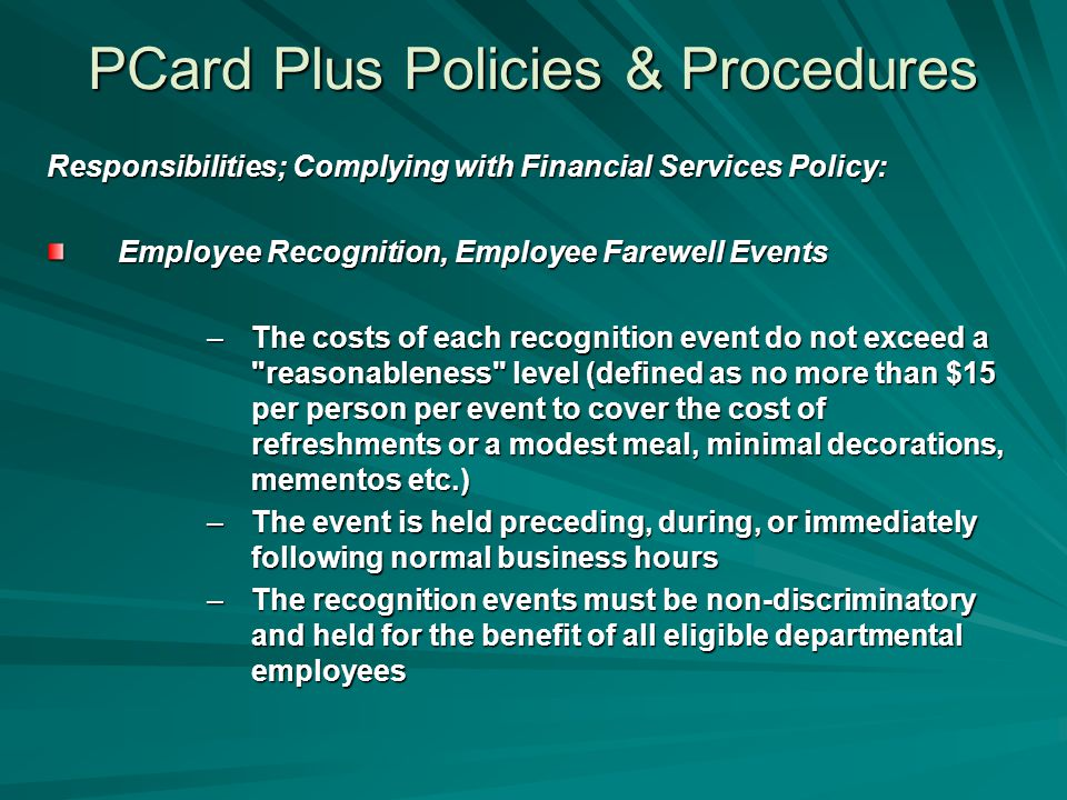 PCard Plus Policies & Procedures Responsibilities; Complying with Financial Services Policy: Employee Recognition, Employee Farewell Events –The costs of each recognition event do not exceed a reasonableness level (defined as no more than $15 per person per event to cover the cost of refreshments or a modest meal, minimal decorations, mementos etc.) –The event is held preceding, during, or immediately following normal business hours –The recognition events must be non-discriminatory and held for the benefit of all eligible departmental employees
