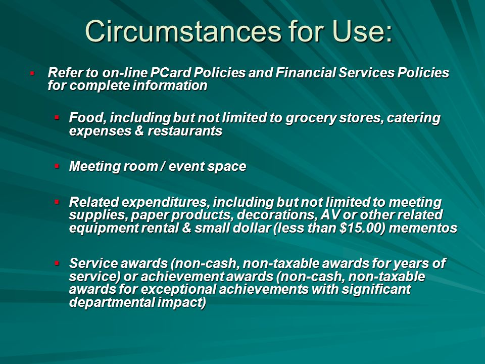 Circumstances for Use:  Refer to on-line PCard Policies and Financial Services Policies for complete information  Food, including but not limited to grocery stores, catering expenses & restaurants  Meeting room / event space  Related expenditures, including but not limited to meeting supplies, paper products, decorations, AV or other related equipment rental & small dollar (less than $15.00) mementos  Service awards (non-cash, non-taxable awards for years of service) or achievement awards (non-cash, non-taxable awards for exceptional achievements with significant departmental impact)