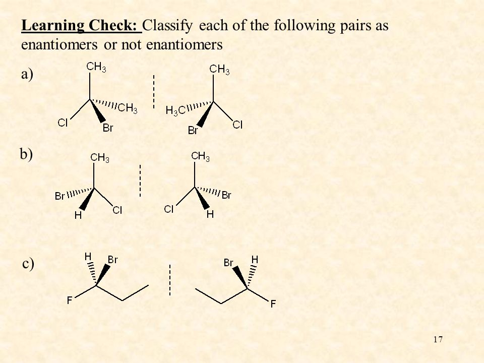 17 Learning Check: Classify each of the following pairs as enantiomers or not enantiomers a) b) c)