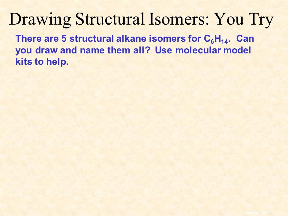 Drawing Structural Isomers: You Try Section 14.3 There are 5 structural alkane isomers for C 6 H 14.