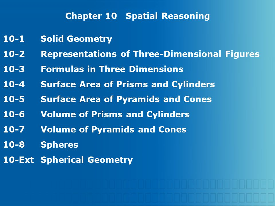Chapter 10 Spatial Reasoning 10-1Solid Geometry 10-2Representations of Three-Dimensional Figures 10-3Formulas in Three Dimensions 10-4Surface Area of Prisms and Cylinders 10-5Surface Area of Pyramids and Cones 10-6Volume of Prisms and Cylinders 10-7Volume of Pyramids and Cones 10-8Spheres 10-ExtSpherical Geometry
