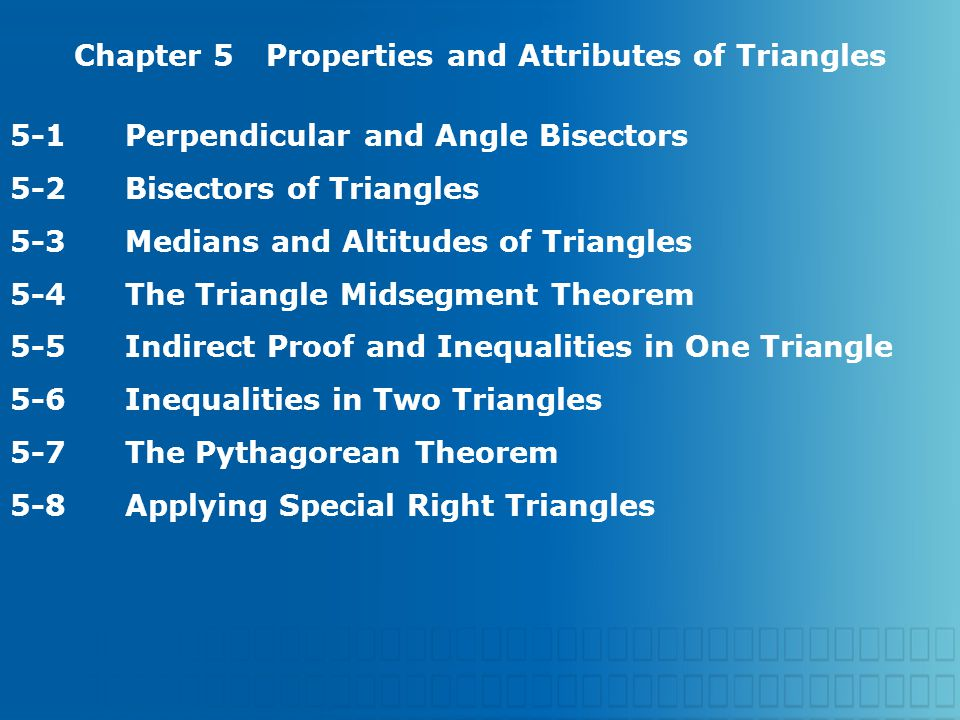 Chapter 5Properties and Attributes of Triangles 5-1Perpendicular and Angle Bisectors 5-2Bisectors of Triangles 5-3Medians and Altitudes of Triangles 5-4The Triangle Midsegment Theorem 5-5Indirect Proof and Inequalities in One Triangle 5-6Inequalities in Two Triangles 5-7The Pythagorean Theorem 5-8Applying Special Right Triangles