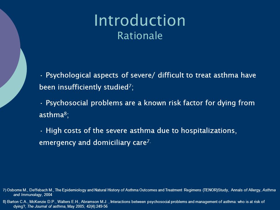 Introduction Rationale Psychological aspects of severe/ difficult to treat asthma have been insufficiently studied 7 ; Psychosocial problems are a known risk factor for dying from asthma 8 ; High costs of the severe asthma due to hospitalizations, emergency and domiciliary care 7.
